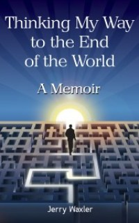 Thinking My Way to the End of the World: A Memoir by Jerry Waxler