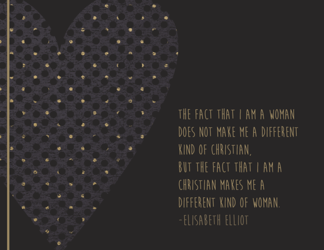"Elisabeth Elliot quote on women ""The fact that I am a woman does not make me a different kind of Christian, but the fact that I am a Christian makes me a different kind of woman."""