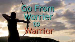 Go from Worrier to Warrior