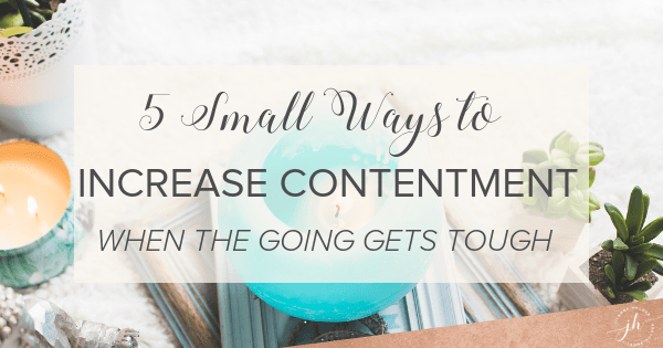 5 Small Ways To Increase Contentment When The Going Gets Tough