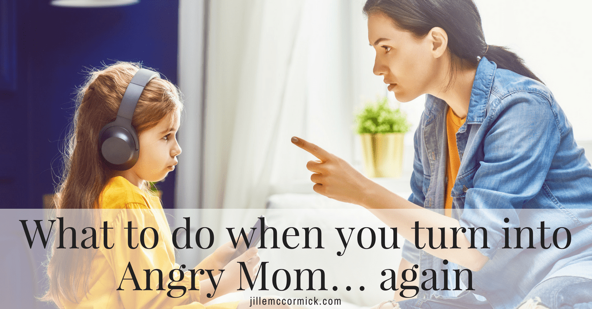 What to do when you turn into Angry Mom… again
