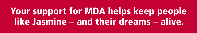 Your support for MDA helps keep people like Jasmine and their dreams alive.