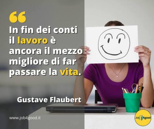 In fin dei conti il lavoro è ancora il mezzo migliore di far passare la vita. - Gustave Flaubert