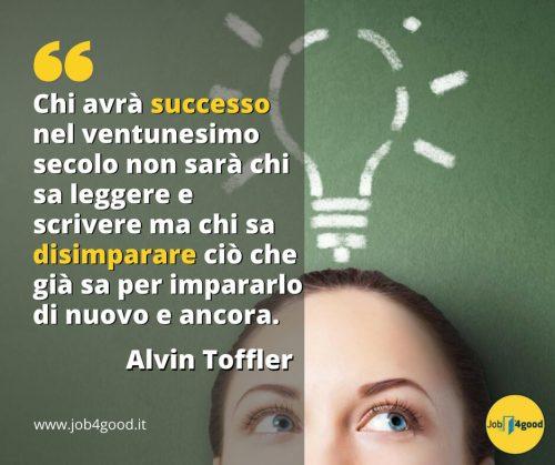 Chi avrà successo nel ventunesimo secolo non sarà chi sa leggere e scrivere ma chi sa disimparare ciò che già sa per impararlo di nuovo e ancora. - Alvin Toffler