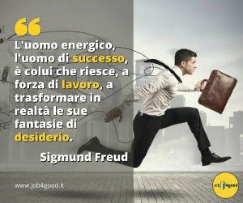L'uomo energico, l'uomo di successo, è colui che riesce, a forza di lavoro, a trasformare in realtà le sue fantasie di desiderio. - Sigmund Freud