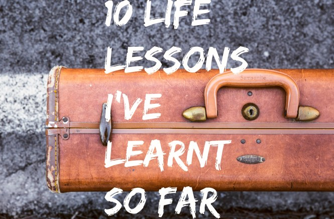 10 life lessons i've learnt so far