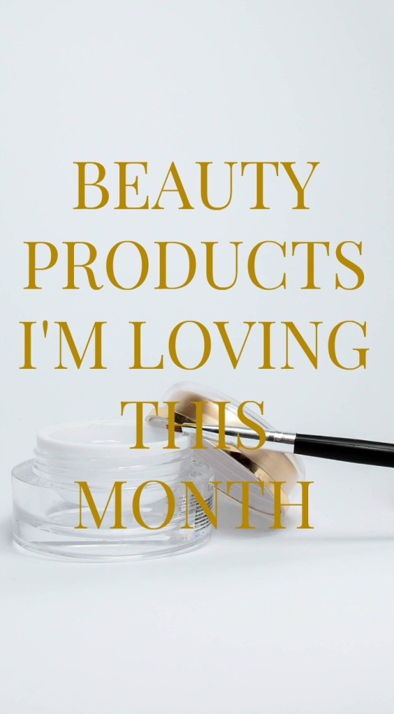 BEAUTY PRODUCTS i'M LOVING THIS MONTH