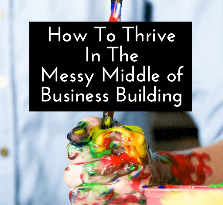 How To Thrive In The Messy Middle of Business Building
