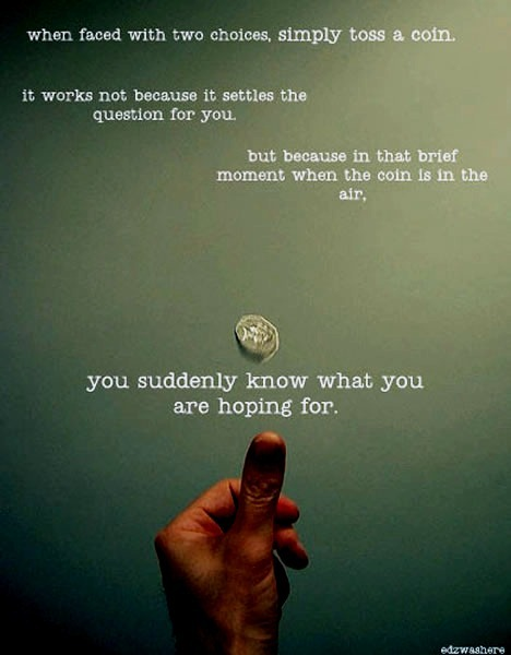 When faced with two choices, simply toss a coin. It works not because it settles the question for you, but because in that brief moment when the coin is in the air, you suddenly know what you are hoping for.