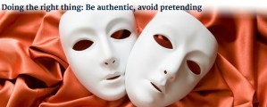 Doing the right thing: Be authentic, avoid pretending