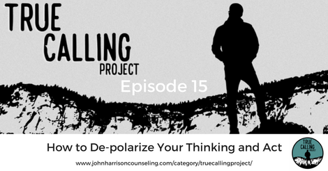 True Calling Project 15 – How to De-polarize Your Thinking and Act