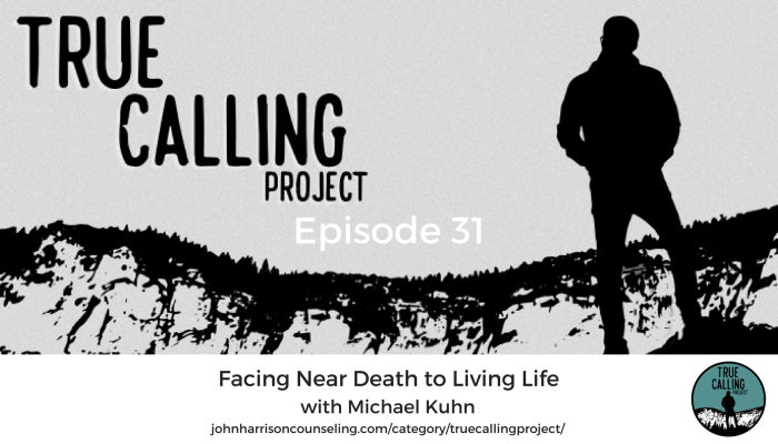 True Calling Project 31 – Michael Kuhn: Facing Near Death to Living Life