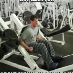 I Don't Always Go To The Gym. But When I Do...