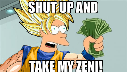 SHUT UP AND TAKE MY ZENI