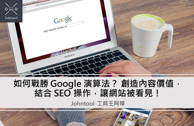 如何戰勝 Google 演算法? 創造內容價值,結合 SEO 操作,讓網站被看見!