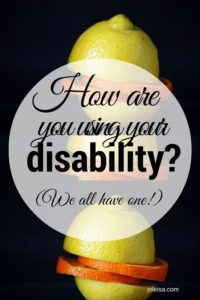 I can't believe you think I have a disability! Well we all do! There are things we fall short on. Whatever it is, see the positive side of things. Be an encourager. Lots of people are worse off.