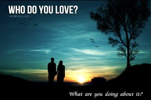 who-do-you-love-what-are-you-doing-about-it