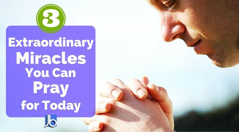 3 Extraordinary Miracles You Can Pray for Today
