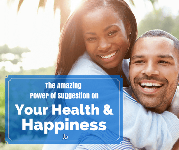 The Amazing Power of Suggestion on Your Health and Happiness
