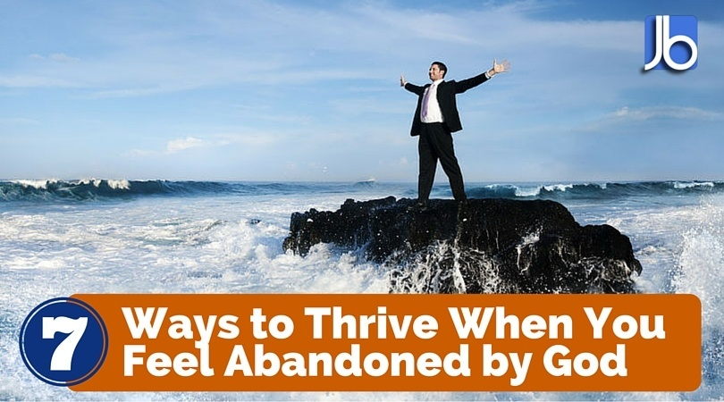 7 Ways to Thrive When You Feel Abandoned by God