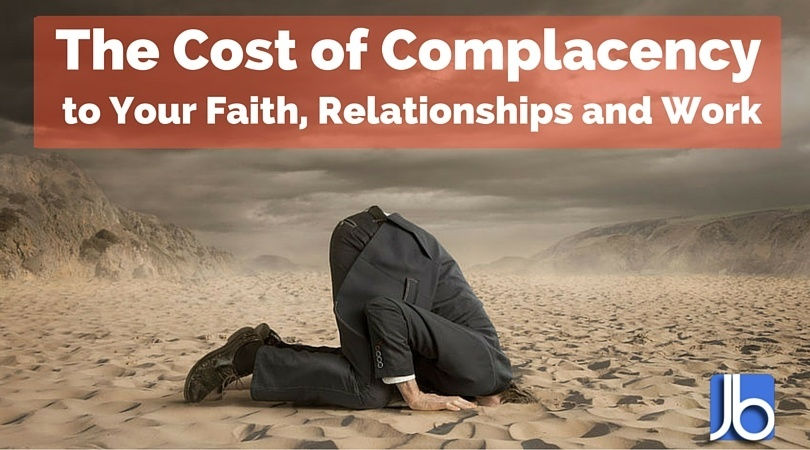 The Cost of Complacency to your faith, relationships and work
