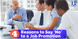 4 Reasons to Say No to a Job Promotion