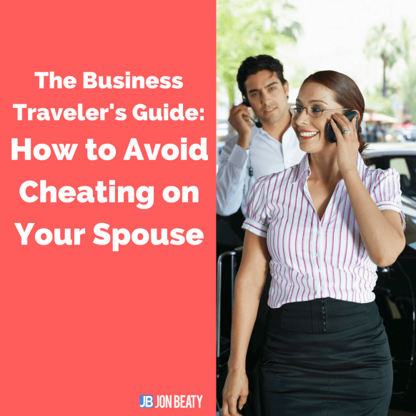 The Business Traveler's Guide: How to Avoid Cheating on Your Spouse-