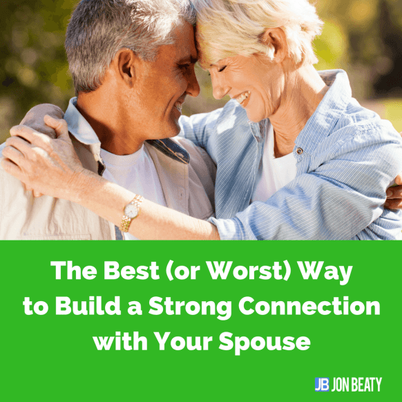 The Best (or Worst) Wayto Build a Strong Connection with Your Spouse