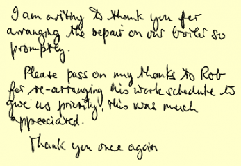 I am writing to thank you for arranging the repair on our boiler so promptly. Please pass on my thanks to Rob for re-arranging his work schedule to give us priority, this was much appreciated. Thank you once again.