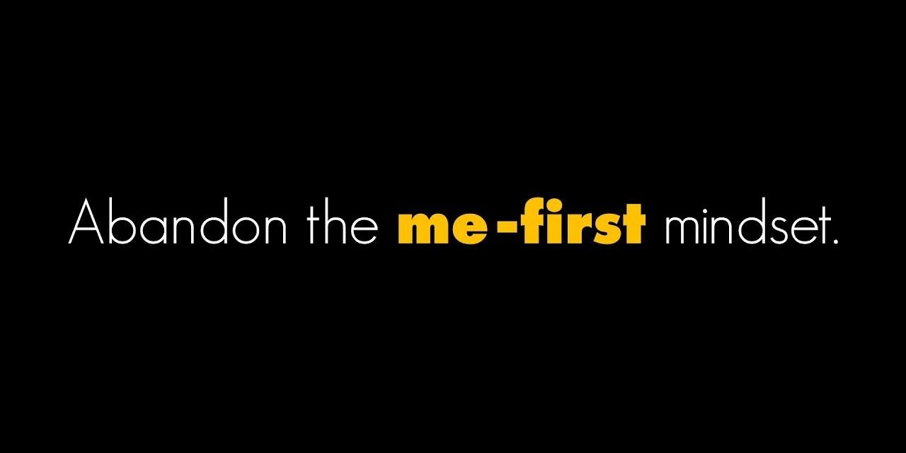 Abandon the me-first mindset