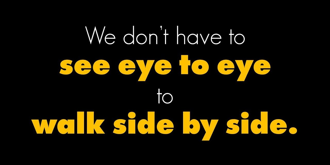 We don't have to see eye to eye to walk side by side