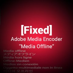 "[Fixed] Adobe Media Encoder CC 2017 ""Media Offline"" Error"