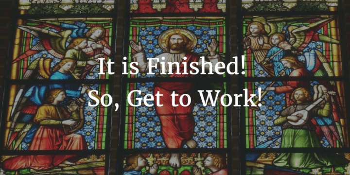 It is Finished! So, Get to Work! – A Sermon on the Ascension