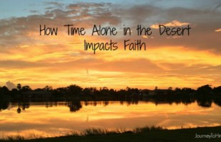How Time Alone in the Desert Impacts Our Faith
