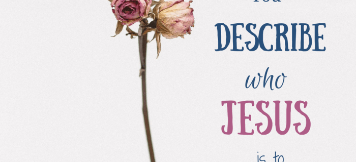 How Would You Describe Who Jesus is to you?