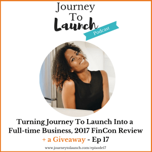 Episode 17- Turning Journey To Launch Into a Full-time Business, 2017 FinCon Recap + a Giveaway