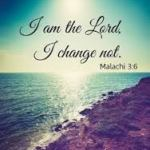 I Am the Lord, I change not. Mal 3:6