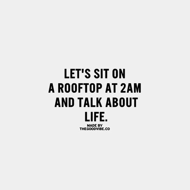 Let's sit on a rooftop at 2 am and talk about life.