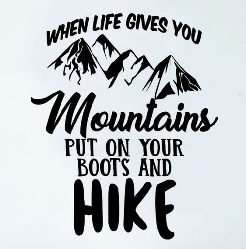 When Life Gives You Mountains Put On Your Boots And Hike