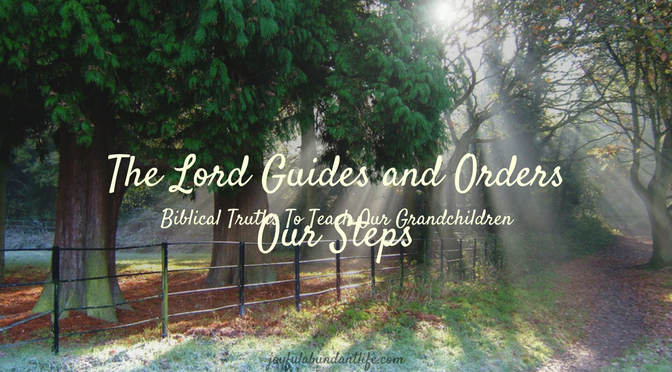 Instilling Biblical Truths Into My Grandchildren –The Lord Guides and Orders Our Steps
