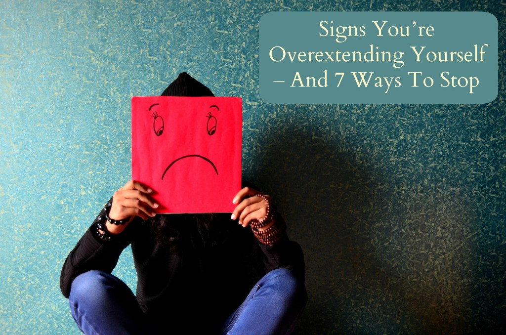 Signs You're Overextending Yourself – And 7 Ways To Stop