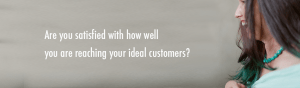 are you satisfied with how well you are reaching your ideal customers?