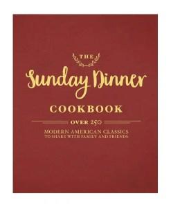 The Sunday Dinner Cookbook 250 Modern American Classics