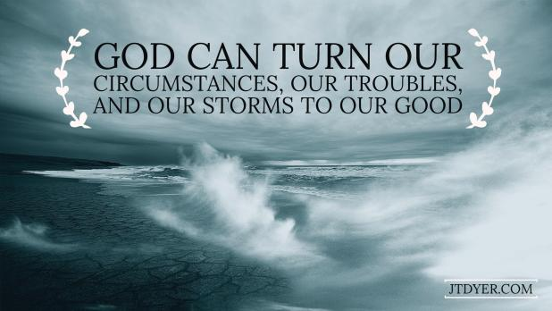 God can turn our circumstances, our troubles, and our storms to our good