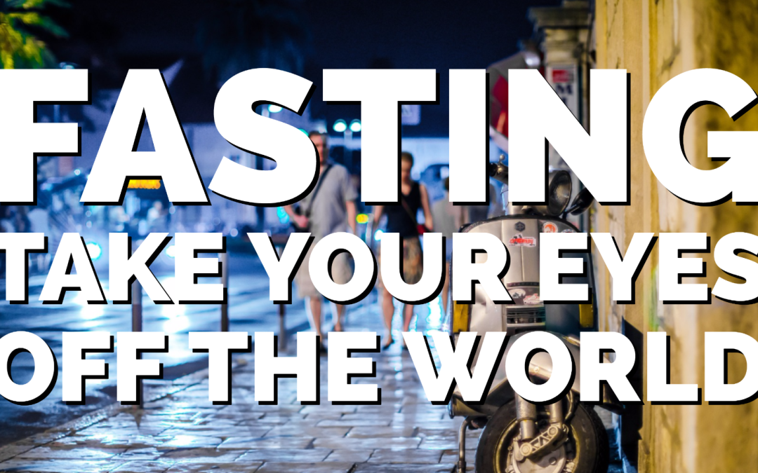 Fasting – Take your eyes off the world