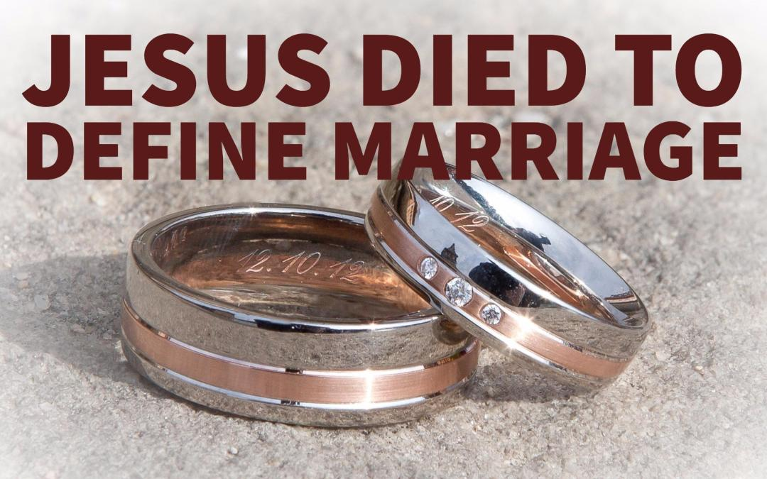 Jesus died to define marriage