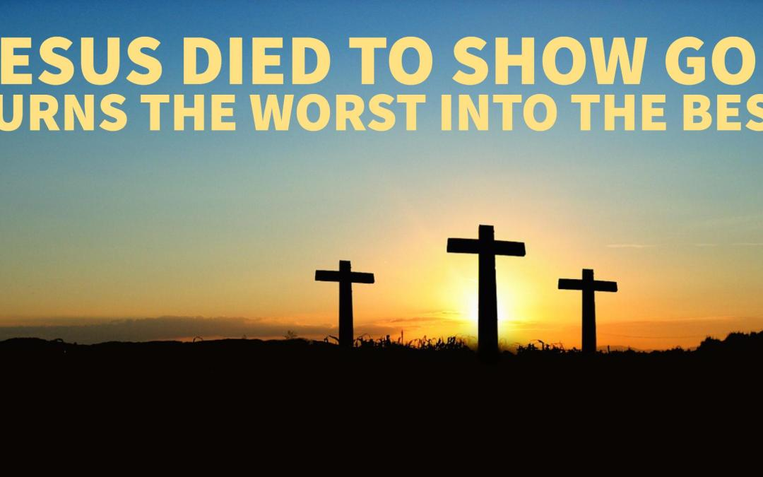 Jesus died to show God turns the worst into the best