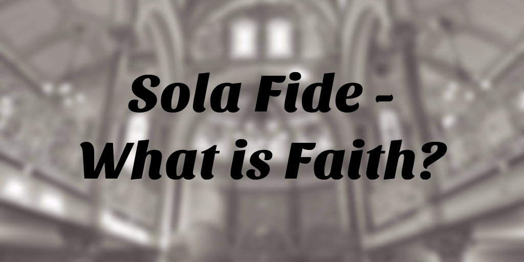 Sola Fide – What is Faith?