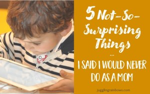 5 Not-So-Surprising Things I Said I Would Never Do as a Mom