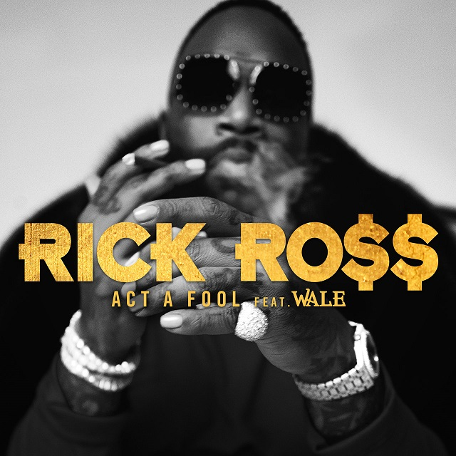 """Rick Ross Feat. Wale – """"Act A Fool"""""""